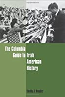The Columbia Guide To Irish American History (Columbia Guides to American History and Cultures)