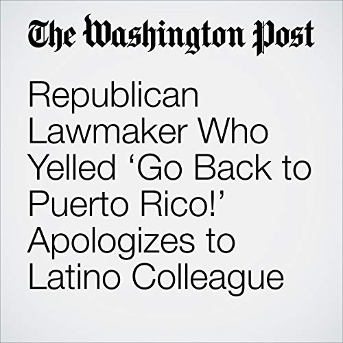 『Republican Lawmaker Who Yelled 'Go Back to Puerto Rico!' Apologizes to Latino Colleague』のカバーアート