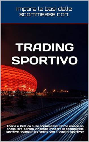 Trading Sportivo: Teoria e Pratica sulle scommesse: Come creare un analisi pre-partita vincente (Vincere le scommesse sportive, guadagnare online con il trading sportivo) (Trading Vincente Vol. 4)