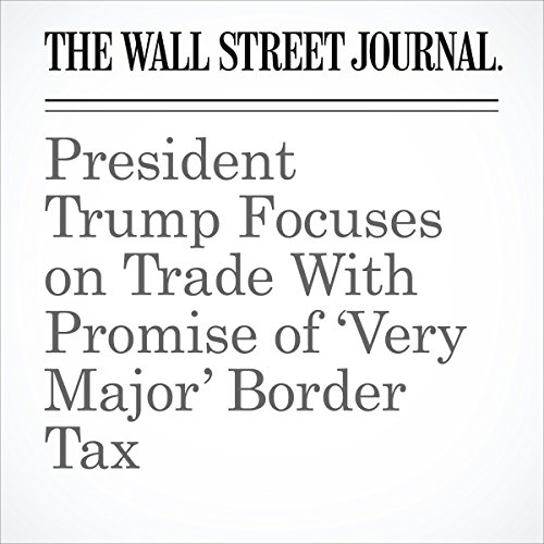 President Trump Focuses on Trade With Promise of 'Very Major' Border Tax copertina
