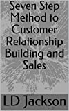 Seven Step Method to Customer Relationship Building and Sales (English Edition)