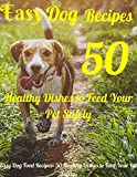 Easy Dog Food Recipes: 50 Healthy Dishes to Feed Your Pet Safely.