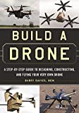Build a Drone: A Step-by-Step Guide to Designing, Constructing, and Flying Your Very...