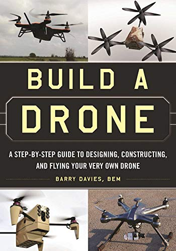 Build a Drone: A Step-by-Step Guide to Designing, Constructing, and Flying Your Very Own Drone (English Edition)