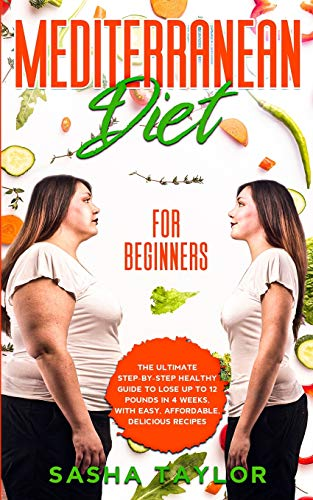 Mediterranean Diet for Beginners: The Ultimate Step-by-Step Healthy Guide to Lose Up to 12 Pounds in 4 Weeks, with Easy, Affordable, Delicious Recipes