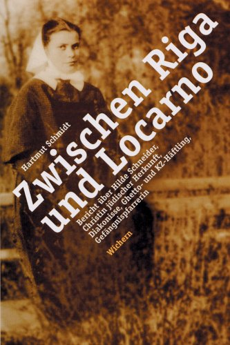 Zwischen Riga und Locarno: Bericht über Hilde Schneider. Christin jüdischer Herkunft, Diakonisse, Ghetto- und KZ-Häftling, Gefängnispfarrerin