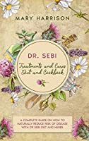 DR. SEBI. Treatments and Cures - Diet and Cookbook: 4 Books in 1 A Complete Guide on How to Naturally Reduce Risk of Disease with Dr Sebi Diet and Herbs.