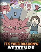 Fix Your Dragon's Attitude: Help Your Dragon To Adjust His Attitude. A Cute Children Story To Teach Kids About Bad Attitud...