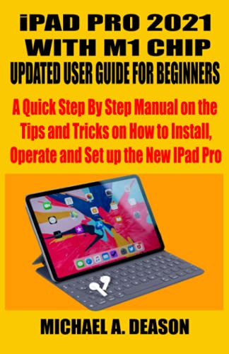 iPAD PRO 2021 WITH M1 CHIP UPDATED USER GUIDE FOR BEGINNERS: A Quick Step By Step Manual on the Tips and Tricks on How to Install, Operate and Set up the New IPad Pro
