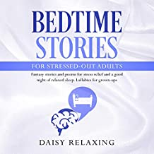 Bedtime Stories for Stressed-Out Adults: Fantasy Stories and Poems for Stress Relief and a Good Night of Relaxed Sleep: Lullabies for Grown-Ups