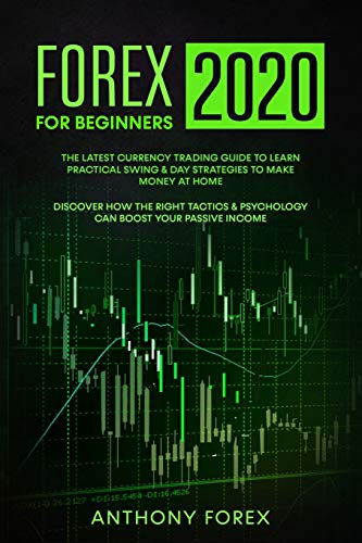 FOREX FOR BEGINNERS 2020: The Latest Currency Trading Guide to Learn Practical Swing & Day Strategies to Make Money at Home. Discover How the Right Tactics & Psychology Can Boost Your Passive Income