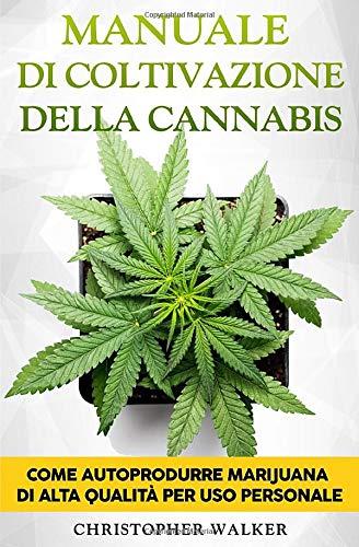 Manuale di Coltivazione della Cannabis: Come autoprodurre marijuana di alta qualità per uso...