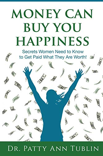 Money Can Buy You Happiness: Secrets Women Need to Know To Get Paid What They Are Worth!