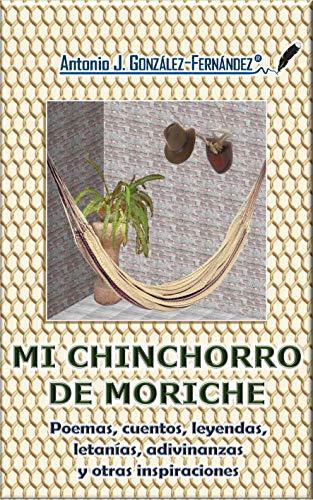 Mi Chinchorro de Moriche: Poemas, cuentos, leyendas, letanías, adivinanzas y otras inspiraciones