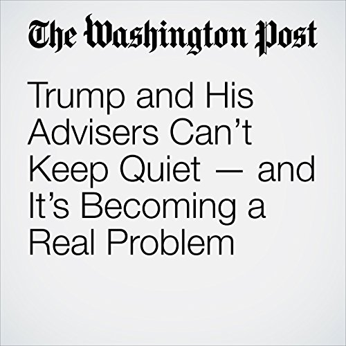 Trump and His Advisers Can't Keep Quiet — and It's Becoming a Real Problem audiobook cover art