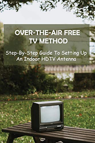 Over-the-Air Free TV Method: Step-By-Step Guide To Setting Up An Indoor HDTV Antenna: Over The Air Meaning