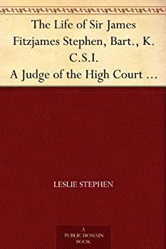 The Life of Sir James Fitzjames Stephen Bart K.C.S.I A Judge of the High Court of Justice