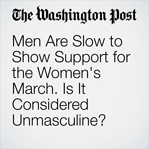 Men Are Slow to Show Support for the Women's March. Is It Considered Unmasculine? copertina
