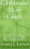 Clubhouse User Guide : A Complete Step By Step Guide Mastering The Social Media App With Tips And Tricks (English Edition)