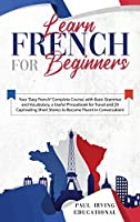 """Learn French for Beginners: Your """"Easy French"""" Complete Course, with Basic Grammar and Vocabulary, a Useful Phrasebook for Travel and 20 Captivating Short Stories to Become Fluent in Conversation!"""
