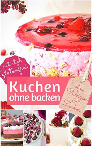Kuchen ohne backen - Kühlschrankkuchen ohne Zucker und Weizen: Das Rezeptbuch: Rezepte für über 40 schnelle Kühlschranktorten und Kuchen - backen ohne ... (REZEPTBUCH BACKEN OHNE ZUCKER 8)