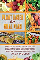 Plant Based Diet Meal Plan: Cookbook vegetarian, weight loss with nutrition recipes high protein paradox keto for beginners, a final solution for healthy whole life, mind and a strong perfect body