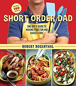 Short Order Dad: One Guy?s Guide to Making Food Fun and Hassle-Free by [Robert Rosenthal]