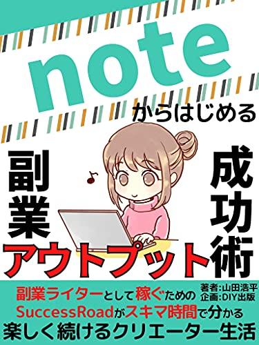 Note kara hajimeru fukugyou autoputto seikoujutsu: Fukugyou raita- toshite kasegu tame no SuccessRoad ga sukima jikan de wakaru tanoshiku tsudukeru kurie-ta- seikatsu (Japanese Edition)