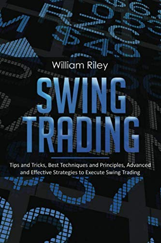 Swing Trading: Tips and Tricks, Best Techniques and Principles, Advanced and Effective Strategies to Execute Swing Trading