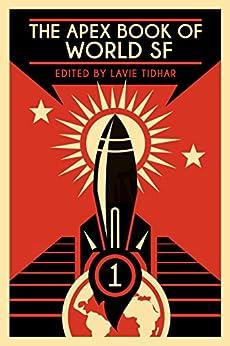 The Apex Book of World SF: Volume 1 (Apex World of Speculative Fiction) by [S.P. Somtow, Zoran Zivkovic, Aliette De Bodard, Tunku Halim, Kaaron Warren, Jetse De Vries, Guy Hasson, Han Song, Yang Ping, Lavie Tidhar]