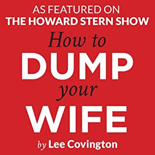 How to Dump Your Wife     Practical Advice for the Good Man Trapped in a Bad Marriage              By:                                                                                                                                 Lee Covington                               Narrated by:                                                                                                                                 Lee Covington                      Length: 3 hrs and 10 mins     76 ratings     Overall 3.3