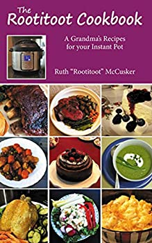 The Rootitoot Cookbook  A Grandma s Recipes For Your Instant Pot