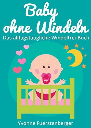 Baby ohne Windeln - Das alltagstaugliche Windelfrei-Buch: So werden schon die Kleinsten durch natürliche Sauberkeitserziehung topffit