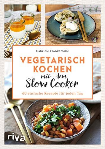 Vegetarisch kochen mit dem Slow Cooker: 60 einfache Rezepte für jeden Tag
