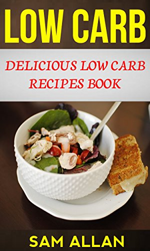 Low Carb: Delicious Low Carb Recipes Book by [Sam Allan]