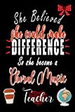 She Believed She Could Make Difference So she Become a Choral Music Teacher: A Lined journal To Share your thoughts and notes, (6x9) - 120 pages - Personalized Journal Gift for Choral Music Teachers