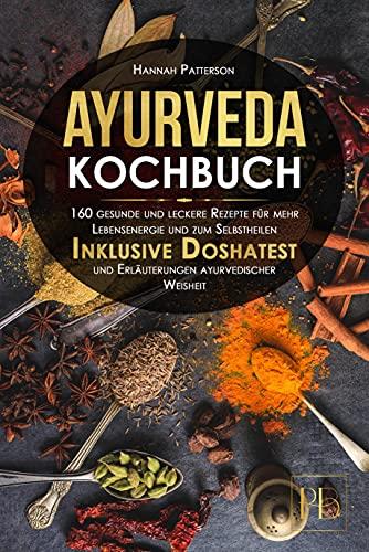 Ayurveda Kochbuch: 160 gesunde und leckere Rezepte für mehr Lebensenergie und zum Selbstheilen. Inklusive Doshatest und Erläuterungen ayurvedischer Weisheit.