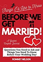 Things I'd Like to Know Before We Get Married: Questions You Need to Ask and Things You Need to Know Before Your Wedding Day A Guided Couple's Journal.