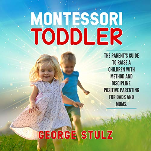 Montessori Toddler: The Parent's Guide to Raise a Children with Method and Discipline. Positive Parenting for Dads and Moms
