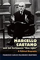 "Marcello Caetano and the Portuguese ""New State"": A Political Biography (Portuguese-Speaking World: Its History, Politics and Culture)"
