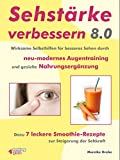 Sehstärke verbessern 8.0 –: Wirksame Selbsthilfen für besseres Sehen durch neu-modernes Augentraining und gezielte Nahrungsergänzung. Dazu 7 leckere Smoothie-Rezepte zur Steigerung der Sehkraft