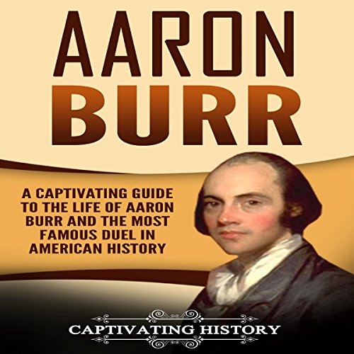 Aaron Burr: A Captivating Guide to the Life of Aaron Burr and the Most Famous Duel in American History audiobook cover art
