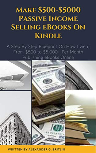Make $500-$5000 Passive Income Selling eBooks On Kindle: A Step By Step Blueprint On How I Went From $500 to $5,000+ Per Month Publishing eBooks Online (English Edition)