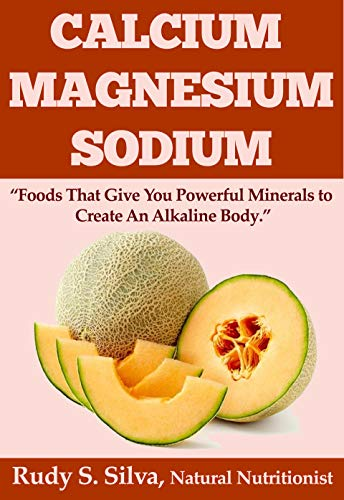 Calcium: Magnesium: Sodium: Foods That Give You Powerful Minerals to Create An Alkaline Body (English Edition)