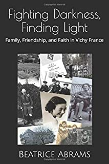 Fighting Darkness, Finding Light: Family, Friendship, and Faith in Vichy France