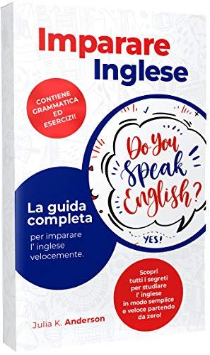 IMPARARE INGLESE : La guida completa per imparare l' inglese velocemente. Scopri tutti i segreti per studiare l' inglese in modo semplice e veloce partendo da zero! Contiene grammatica ed esercizi!