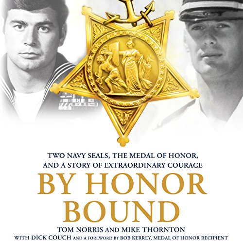 By Honor Bound     Two Navy SEALs, the Medal of Honor, and a Story of Extraordinary Courage              By:                                                                                                                                 Tom Norris,                                                                                        Mike Thornton,                                                                                        Dick Couch - contributor                               Narrated by:                                                                                                                                 Jeff Gurner                      Length: 8 hrs and 18 mins     313 ratings     Overall 4.8