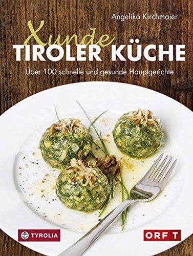 Xunde Tiroler Küche: Über 100 schnelle und gesunde Hauptgerichte. Mit vegetarischen und veganen Alternativen. Für Diabetiker geeignet. Mit Fotos von Kary Wilhelm