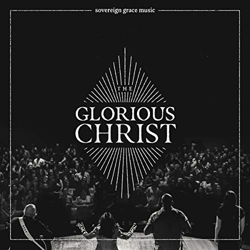 Sovereign Grace Music - The Glorious Christ
