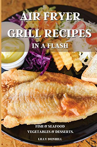 AIR FRYER GRILL RECIPES IN A FLASH: FISH AND SEAFOOD, VEGETABLES AND DESSERTS. Delicious and Simple Recipes for Indoor Grilling and Air Frying.